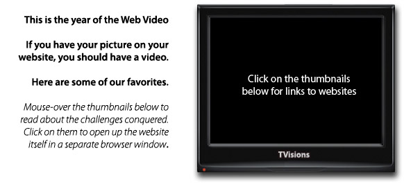 This is the year of web video. Click on the thumbnails below for links to websites.