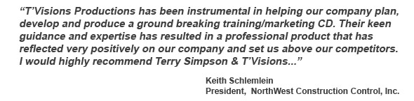 T'Visions Productions has been instrumental in helping our company plan, develop and produce a ground breaking training/marketing CD. Their keen guidance and expertise has resulted in a professional product that has reflected very positively on our company and set us above our competitors. I would highly recommend Terry Simpson & T'Visions... -client Keith Schlemlein, President, NorthWest Construction Control, Inc.